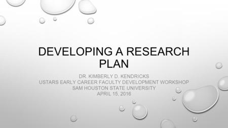 DEVELOPING A RESEARCH PLAN DR. KIMBERLY D. KENDRICKS USTARS EARLY CAREER FACULTY DEVELOPMENT WORKSHOP SAM HOUSTON STATE UNIVERSITY APRIL 15, 2016.