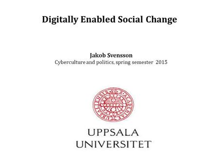 Digitally Enabled Social Change Jakob Svensson Cyberculture and politics, spring semester 2015.