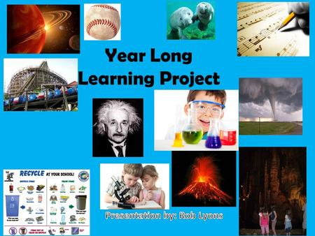 "Year Long Learning Project. The project allows you to explore passions and interests that you are truly ""in to"". The topic does NOT have to be something."