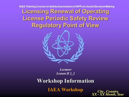 IAEA Training Course on Safety Assessment of NPPs to Assist Decision Making Workshop Information IAEA Workshop Licensing Renewal of Operating License Periodic.