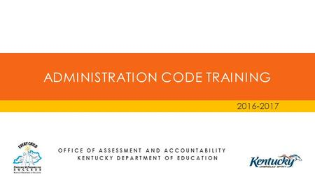ADMINISTRATION CODE TRAINING 2016-2017 OFFICE OF ASSESSMENT AND ACCOUNTABILITY KENTUCKY DEPARTMENT OF EDUCATION.