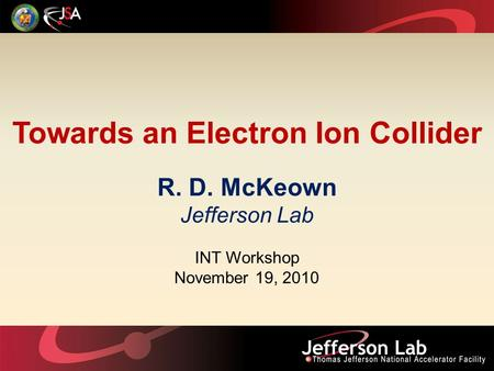 Towards an Electron Ion Collider R. D. McKeown Jefferson Lab INT Workshop November 19, 2010.