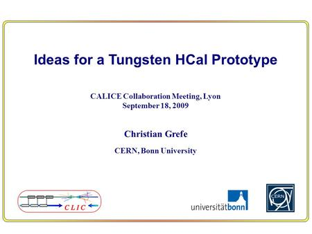 Ideas for a Tungsten HCal Prototype CALICE Collaboration Meeting, Lyon September 18, 2009 Christian Grefe CERN, Bonn University.