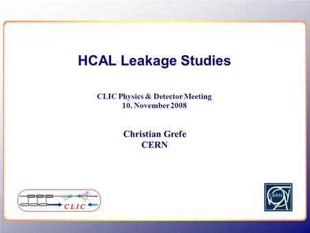 HCAL Leakage Studies CLIC Physics & Detector Meeting 10. November 2008 Christian Grefe CERN.