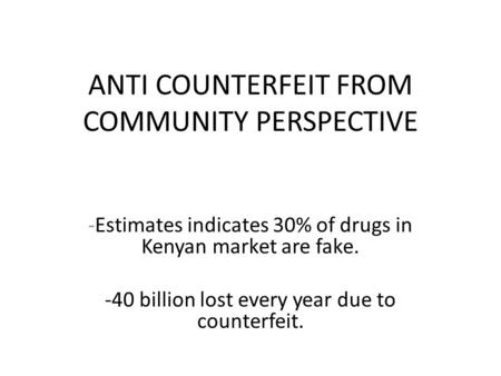 ANTI COUNTERFEIT FROM COMMUNITY PERSPECTIVE -Estimates indicates 30% of drugs in Kenyan market are fake. -40 billion lost every year due to counterfeit.