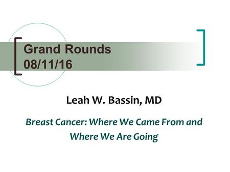 Grand Rounds 08/11/16 Leah W. Bassin, MD Breast Cancer: Where We Came From and Where We Are Going.