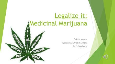 Legalize it: Medicinal Marijuana Caitlin Moran Tuesdays 3:30pm-5:30pm Dr. S Goldberg.