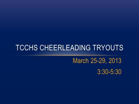 March 25-29, 2013 3:30-5:30 TCCHS CHEERLEADING TRYOUTS.