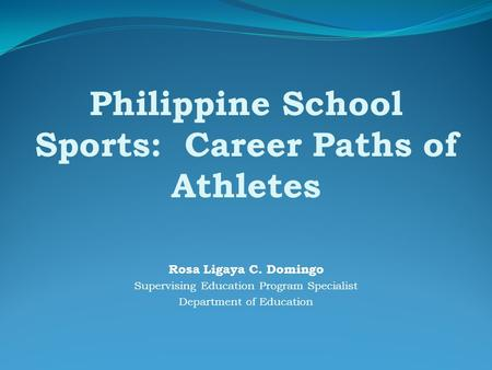 Philippine School Sports: Career Paths of Athletes Rosa Ligaya C. Domingo Supervising Education Program Specialist Department of Education.