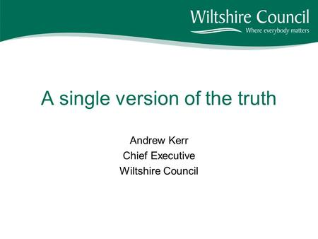 A single version of the truth Andrew Kerr Chief Executive Wiltshire Council.