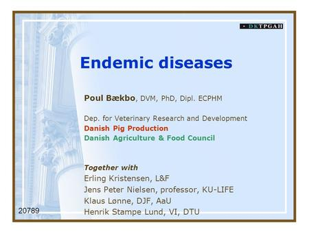 Endemic diseases Poul Bækbo, DVM, PhD, Dipl. ECPHM Dep. for Veterinary Research and Development Danish Pig Production Danish Agriculture & Food Council.
