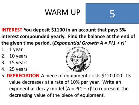 WARM UP 5 INTEREST You deposit $1100 in an account that pays 5% interest compounded yearly. Find the balance at the end of the given time period. (Exponential.