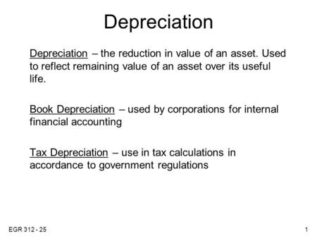 EGR 312 - 251 Depreciation Depreciation – the reduction in value of an asset. Used to reflect remaining value of an asset over its useful life. Book Depreciation.