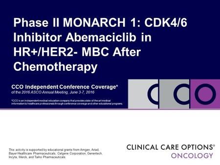 CCO Independent Conference Coverage* of the 2016 ASCO Annual Meeting, June 3-7, 2016 Phase II MONARCH 1: CDK4/6 Inhibitor Abemaciclib in HR+/HER2- MBC.