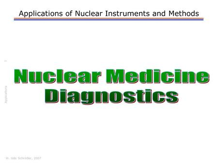 W. Udo Schröder, 2007 Applications Applications of Nuclear Instruments and Methods 1.