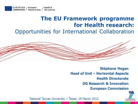 1 The EU Framework programme for Health research: Opportunities for International Collaboration Stéphane Hogan Head of Unit – Horizontal Aspects Health.