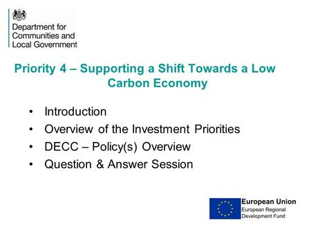 Introduction Overview of the Investment Priorities DECC – Policy(s) Overview Question & Answer Session Priority 4 – Supporting a Shift Towards a Low Carbon.