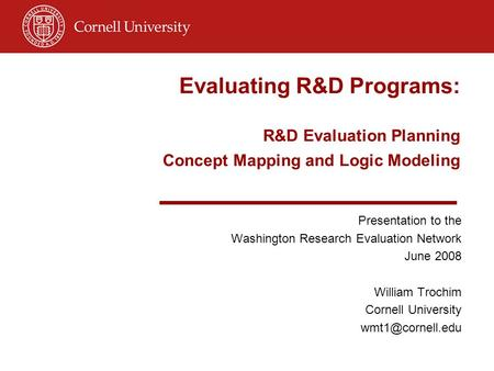 Evaluating R&D Programs: R&D Evaluation Planning Concept Mapping and Logic Modeling Presentation to the Washington Research Evaluation Network June 2008.