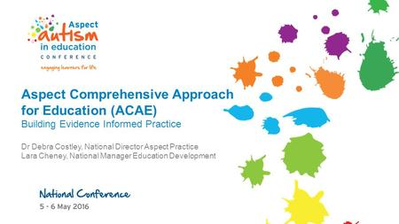 Aspect Comprehensive Approach for Education (ACAE) Building Evidence Informed Practice Dr Debra Costley, National Director Aspect Practice Lara Cheney,