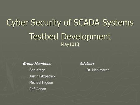 Cyber Security of SCADA Systems Testbed Development May1013 Group Members: Ben Kregel Justin Fitzpatrick Michael Higdon Rafi Adnan Adviser: Dr. Manimaran.