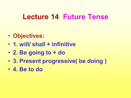Lecture 14 Future Tense Objectives: 1. will/ shall + infinitive 2. Be going to + do 3. Present progressive( be doing ) 4. Be to do.
