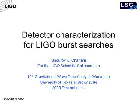 LIGO-G05????-00-Z Detector characterization for LIGO burst searches Shourov K. Chatterji For the LIGO Scientific Collaboration 10 th Gravitational Wave.