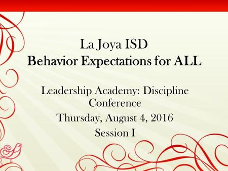 La Joya ISD Behavior Expectations for ALL Leadership Academy: Discipline Conference Thursday, August 4, 2016 Session I.