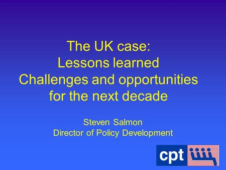 The UK case: Lessons learned Challenges and opportunities for the next decade Steven Salmon Director of Policy Development.