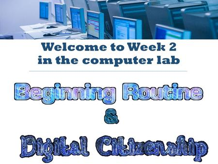Welcome to Week 2 in the computer lab. Last week you learned step 1 of the morning routine. Today we will learn how to complete the entire routine!