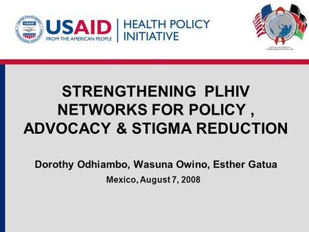 STRENGTHENING PLHIV NETWORKS FOR POLICY, ADVOCACY & STIGMA REDUCTION Dorothy Odhiambo, Wasuna Owino, Esther Gatua Mexico, August 7, 2008.