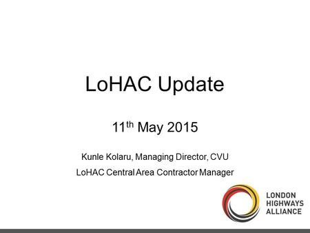 LoHAC Update 11 th May 2015 Kunle Kolaru, Managing Director, CVU LoHAC Central Area Contractor Manager.