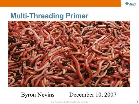 Sun Proprietary/Confidential: Internal Use Only 1 Multi-Threading Primer Byron Nevins December 10, 2007.