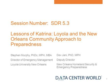 1 Session Number: SDR 5.3 Lessons of Katrina: Loyola and the New Orleans Community Approach to Preparedness Stephen Murphy, PhDc, MPH, MBA Director of.