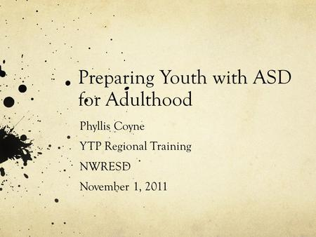 Preparing Youth with ASD for Adulthood Phyllis Coyne YTP Regional Training NWRESD November 1, 2011.