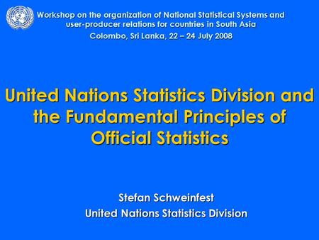 United Nations Statistics Division and the Fundamental Principles of Official Statistics Stefan Schweinfest United Nations Statistics Division Workshop.
