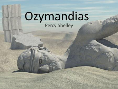 Ozymandias Percy Shelley. I met a traveller from an antique land Who said: `Two vast and trunkless legs of stone Stand in the desert. Near them, on the.
