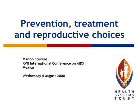 Prevention, treatment and reproductive choices Marion Stevens XVII International Conference on AIDS Mexico Wednesday 6 August 2008.