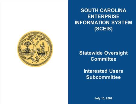 SOUTH CAROLINA ENTERPRISE INFORMATION SYSTEM (SCEIS) Statewide Oversight Committee Interested Users Subcommittee July 10, 2002.