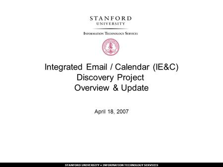 STANFORD UNIVERSITY INFORMATION TECHNOLOGY SERVICES Integrated  / Calendar (IE&C) Discovery Project Overview & Update April 18, 2007.