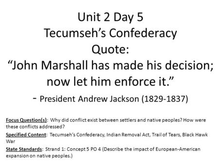 "Unit 2 Day 5 Tecumseh's Confederacy Quote: ""John Marshall has made his decision; now let him enforce it."" - President Andrew Jackson (1829-1837) Focus."