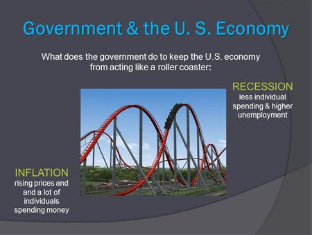 Government & the U. S. Economy What does the government do to keep the U.S. economy from acting like a roller coaster: INFLATION rising prices and and.