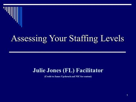 1 Assessing Your Staffing Levels Julie Jones (FL) Facilitator (Credit to James Upchruch and NIC for content)