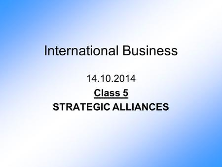 International Business 14.10.2014 Class 5 STRATEGIC ALLIANCES.