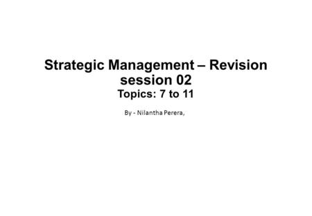 Strategic Management – Revision session 02 Topics: 7 to 11 By - Nilantha Perera,