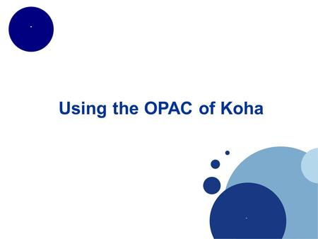 ... Using the OPAC of Koha. .. Features Search (simple, combination) Browse Filters Results view (normal, ISBD, MARC) Cross searching View linked content.