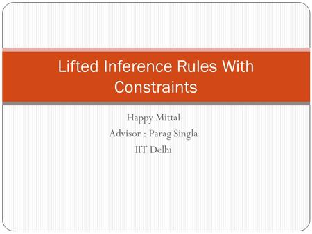 Happy Mittal Advisor : Parag Singla IIT Delhi Lifted Inference Rules With Constraints.