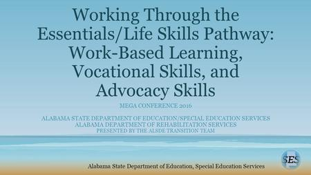 Working Through the Essentials/Life Skills Pathway: Work-Based Learning, Vocational Skills, and Advocacy Skills MEGA CONFERENCE 2016 ALABAMA STATE DEPARTMENT.