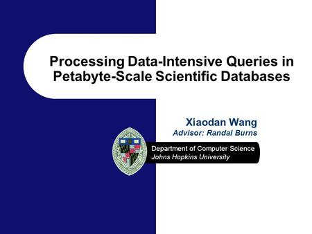 Department of Computer Science Johns Hopkins University Xiaodan Wang Advisor: Randal Burns Processing Data-Intensive Queries in Petabyte-Scale Scientific.