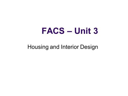 FACS – Unit 3 Housing and Interior Design. Housing Choices Many people want a home of their own to recreate the feelings of safety and security they experienced.