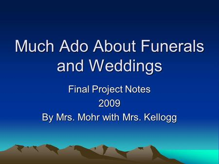 Much Ado About Funerals and Weddings Final Project Notes 2009 By Mrs. Mohr with Mrs. Kellogg.